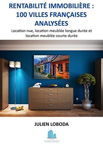 Rentabilité immobilière: 100 villes françaises analysées: Location nue, location meublée longue durée et location meublée courte durée.