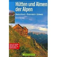 Hütten und Almen der Alpen: Deutschland - Österreich - Schweiz