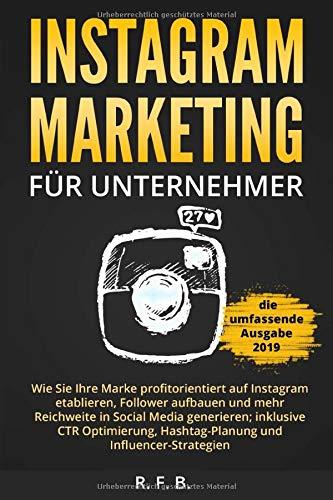 Instagram Marketing für Unternehmer: Wie Sie Ihre Marke profitorientiert auf Instagram etablieren, Follower aufbauen, Reichweite in Social Media generieren; inklusive CTR Optimierung, Hashtag-Planung