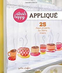Stash Happy: Applique: 25 Fresh Projects for Fabric Lovers