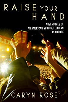 Raise Your Hand: Adventures of an American Springsteen Fan in Europe (English Edition) di [Rose, Caryn]