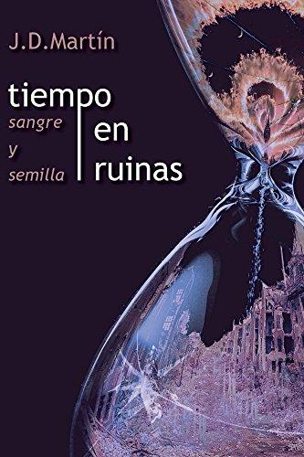 TIEMPO EN RUINAS; SANGRE Y SEMILLA (EL RENCOR DE LOS DIOSES VIVIENTES nº 1) por J. D. Martín