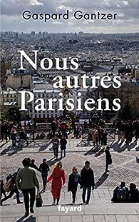 Nous autres Parisiens par Gaspard Gantzer