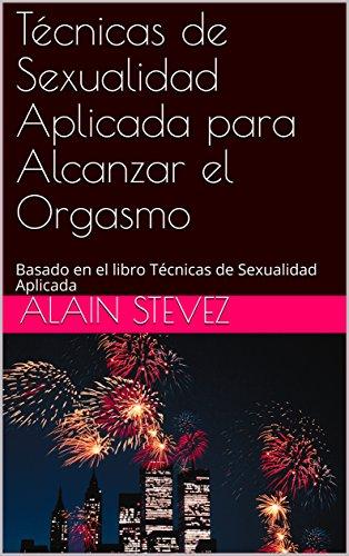 Técnicas de Sexualidad Aplicada para Alcanzar el Orgasmo: Basado en el libro Técnicas de Sexualidad Aplicada (Cuadernos de Técnicas de Sexualidad Aplicada nº 7) por Alain Stevez Angien