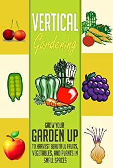 Vertical Gardening: Grow Your Garden Up to Harvest Beautiful Fruits, Vegetables, and Plants in Small Spaces (Garden in Urban Locations, Small Spaces, Anywhere ... Using Vertical Gardening) (English Edition) von [Alexander, Dane]