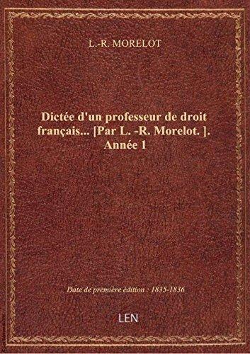 Dictée d'un professeur de droit français... [Par L.-R. Morelot.]. Année 1 par L.-R. MORELOT