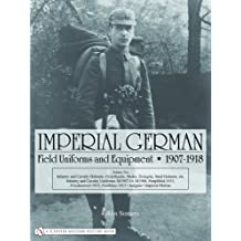 Imperial German Field Uniforms and Equipment 1907-1918, Volume 2: Infantry and Cavalry Helmets: Pickelhaube, Shako, Tschapka, Steel Helmets, Etc.; Inf