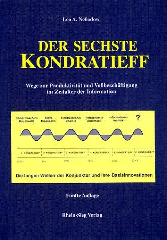Der sechste Kondratieff: Wege zur Produktivität und Vollbeschäftigung im Zeitalter der Information. Die langen Wellen der Konjunktur und ihre Basisinnovation