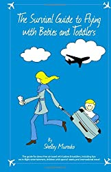 The Survival Guide to Flying with Babies and Toddlers: The guide to stress-free air travel with babies & toddlers, including tips on in-flight ... with special needs, and international travel