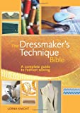The Dressmaker's Technique Bible: A Complete Guide to Fashion Sewing by Lorna Knight