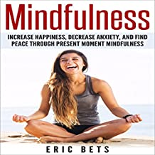 Mindfulness: Increase Happiness, Decrease Anxiety and Find Peace Through Present Moment Mindfulness