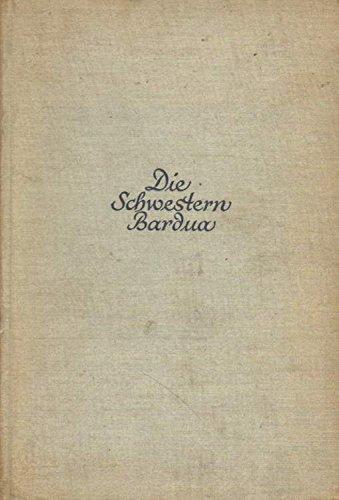 Die Schwestern Bardua. Bilder aus dem Gesellschafts-, Kunst- und Geistesleben der Biedermeierzeit.