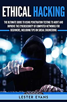 Ethical Hacking: The Ultimate Beginner's Guide to Using Penetration Testing to Audit and Improve the Cybersecurity of Computer Networks, Including Tips on Social Engineering by [Evans, Lester]