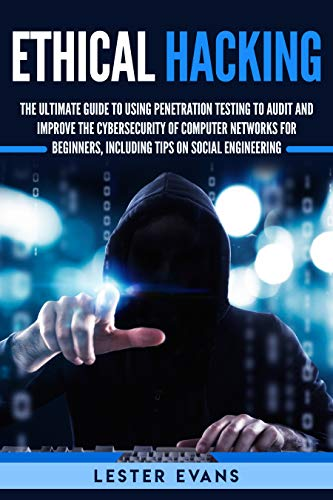 Ethical Hacking: The Ultimate Beginner's Guide to Using Penetration Testing to Audit and Improve the Cybersecurity of Computer Networks, Including Tips on Social Engineering book cover