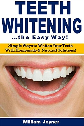 Teeth Whitening the Easy Way: Simple Ways to Whiten Your Teeth With Homemade and Natural Solutions