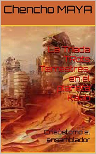 La Triada TRots Terrestres, en el planeta Kaab: Crisóstomo el ensamblador  por Chencho MAYA