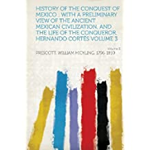 History of the Conquest of Mexico: With a Preliminary View of the Ancient Mexican Civilization, and the Life of the Conqueror, Hernando Cortes Volume