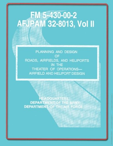 Planning and Design of Roads, Airfields, and Heliports in the Theater of Operations-Airfield and Heliport Design: Field Manual No. 5-430-00-2/AFJPAM 32-8013, Vol. II por U.S. Government Department of the Army
