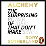 Alchemy: The Surprising Power of Ideas That Don't Make Sense