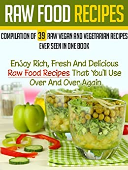 Raw Food Recipes: Compilation Of 39 Raw Vegan And Vegetarian Recipes Ever Seen in One Book-Enjoy Rich, Fresh And Delicious Raw Food Recipes That You'll ... Cookbook Book 6) (English Edition) von [Brossard, Camille]