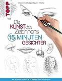 Die Kunst des Zeichnens 15 Minuten - Gesichter: Mit gezieltem Training in 15 Minuten zum Zeichenprofi -