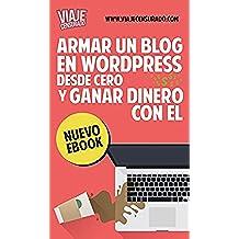 Armar un Blog en Wordpress desde Cero y Ganar Dinero con él: crear un blog, agregar contenido, publicidad, programa de afiliados, posicionarlo en buscadores SEO, como cobrar tus ganancias y más