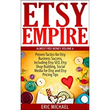 Etsy Empire [Updated Fall 2016]: Proven Tactics for Your Etsy Business Success and Selling Crafts Online, Including Etsy SEO, Etsy Shop Building, Social ... Tips (Almost Free Money) (English Edition)