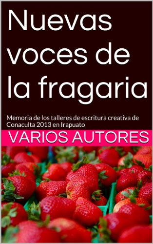 Nuevas voces de la fragaria: Memoria de los talleres de escritura creativa de Conaculta 2013 en Irapuato