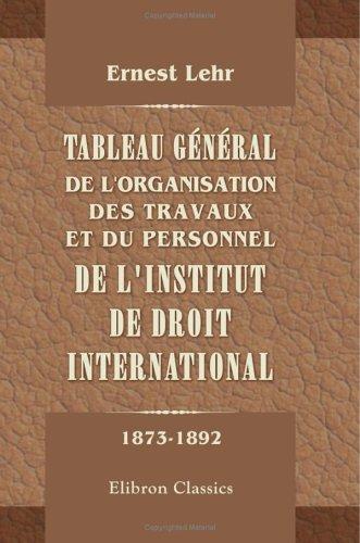 Tableau général de l'organisation, des travaux et du personnel de l'institut de droit international: Pendant les deux premières périodes décennales de son existence (1873-1892)