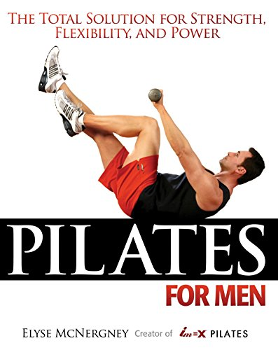 Pilates For Men: The Total Solution for Strength, Flexibility, and Power -