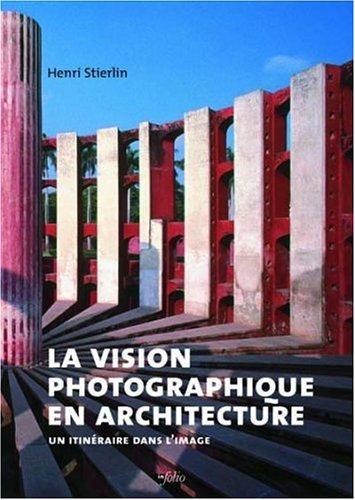 La vision photographique en architecture : Un itinéraire dans l'image par Henri Stierlin