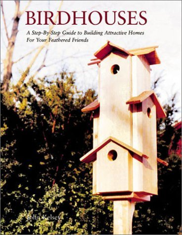 Birdhouses: A Step-by-Step Guide to Building Attractive Homes for Your Feathered Friends by John Kelsey (2002-10-01)