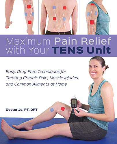Maximum Pain Relief with Your TENS Unit: Easy, Drug-Free Techniques for Treating Chronic Pain, Muscle Injuries and Common Ailments at Home
