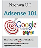 Adsense 101: Discover How To Make Money With Adsense Easily, Plus set up Adsense account in two hours.