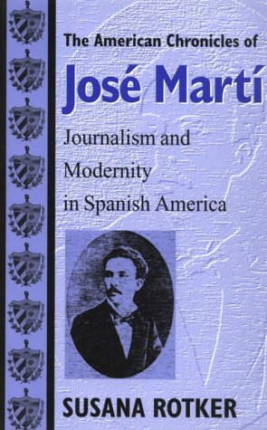The American Chronicles of Jose Marti: Journalism and Modernity in Spanish America (Re-encounters with Colonialism: New Perspectives on the Americas)