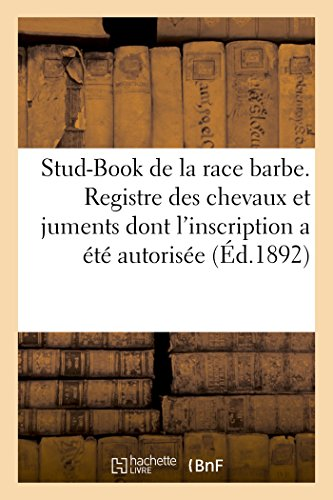 Stud-Book de La Race Barbe. Registre Des Chevaux Et Juments Dont L'Inscription a Ete Autorisee (Sciences) par Imp De Girall