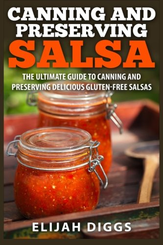 Canning and Preserving Salsa: The Ultimate Guide to Canning and Preserving Delicious Gluten-Free Salsas - Canning Salsa