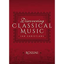 Discovering Classical Music: Rossini: His Life, The Person, His Music