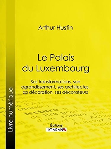 Le Palais du Luxembourg: Ses transformations, son agrandissement, ses architectes, sa décoration, ses décorateurs