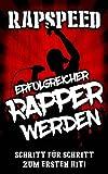 Erfolgreicher Rapper werden: Schritt für Schritt Anleitung, Lebe den Deutschraptraum, Rappen lernen;: Verdiene Geld ab der ersten Sekunde mit Deutschrap