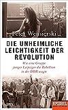 Die unheimliche Leichtigkeit der Revolution: Wie eine Gruppe junger Leipziger die Rebellion in der DDR wagte - Ein SPIEGEL-Buch - Peter Wensierski