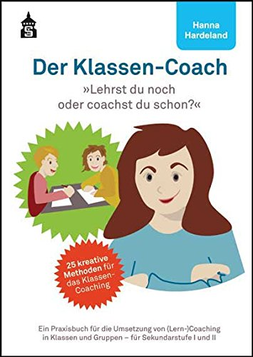 Der Klassen-Coach: Lehrst du noch oder coachst du schon? Ein Praxisbuch für die Umsetzung von (Lern-)Coaching in Klassen und Gruppen - für Sekundarstufe I und II