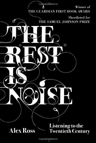 The Rest is Noise: Listening to the Twentieth Century by Alex Ross (2008-03-03)