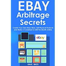 EBAY ARBITRAGE SECRETS (2016): Create Your Own Ebay Store, Sell Physical Products and Make a Consistent $1,000 Per Month Online (English Edition)