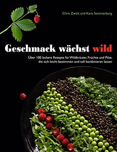 Geschmack wächst wild: Über 100 leckere Rezepte für Wildkräuter, Früchte und Pilze, die sich leicht bestimmen und toll kombinieren lassen
