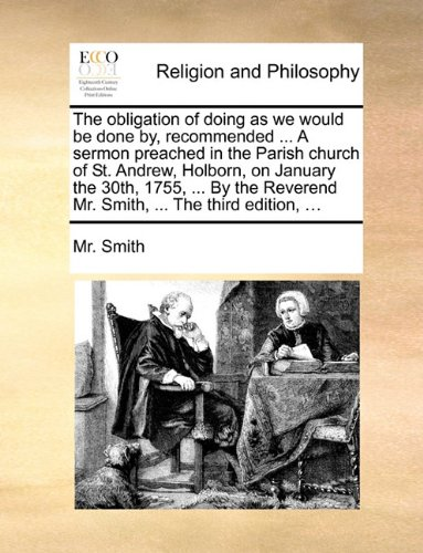 The obligation of doing as we would be done by, recommended ... A sermon preached in the Parish church of St. Andrew, Holborn, on January the 30th, ... Mr. Smith, ... The third edition, ...