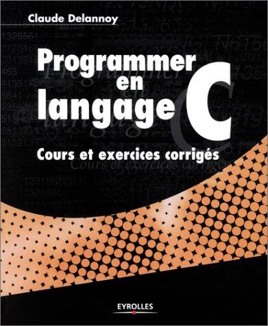 Programmer en langage C : Cours et exercices corrigés par Claude Delannoy