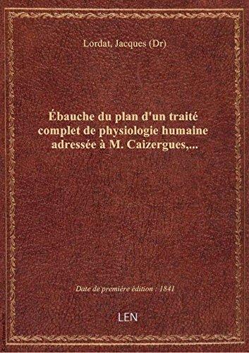 Ébauche du plan d'un traité complet de physiologie humaine adressée à M. Caizergues,... / par le pro