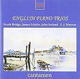 Bridge, Friskin, Ireland, Moeran : Trios pour Piano. Cantamen.
