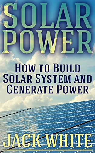 Solar Power: How to Build Solar System and Generate Power: (Power Generation, Off Grid Power, Off Grid Living) (English Edition)
